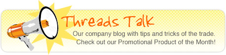 Threads Talk - Our company blog with tips and tricks of the trade. Check out our Promotional Product of the Week!